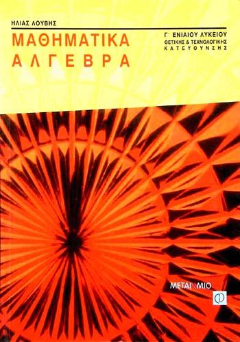 ΜΑΘΗΜΑΤΙΚΑ - ΑΛΓΕΒΡΑ Γ' ΕΝΙΑΙΟΥ ΛΥΚΕΙΟΥ ΗΛΙΑΣ ΛΟΥΒΗΣ Μαθηματικά Μαθηματικά λυκείου