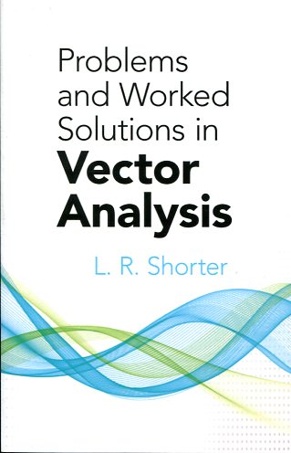 PROBLEMS AND WORKED SOLUTIONS IN VECTOR ANALYSIS L.R.SHORTER Μαθηματικά, Ξενόγλωσσα, Πανεπιστημιακά Ανάλυση