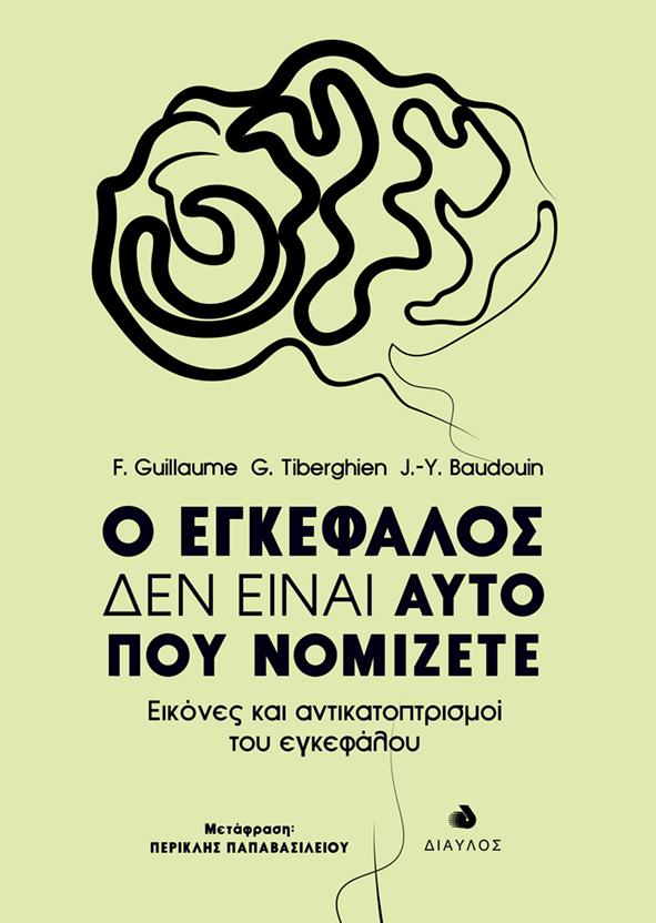 Ο ΕΓΚΕΦΑΛΟΣ ΔΕΝ ΕΙΝΑΙ ΑΥΤΟ ΠΟΥ ΝΟΜΙΖΕΤΕ F. Guillaume, G. Tiberghien, J.-Y. Baudouin Εκλαϊκευμένη Επιστήμη